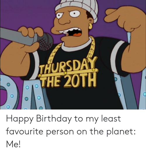 Birthday, Happy Birthday, and Happy: THURSDAY  THE 20TH Happy Birthday to my least favourite person on the planet: Me!