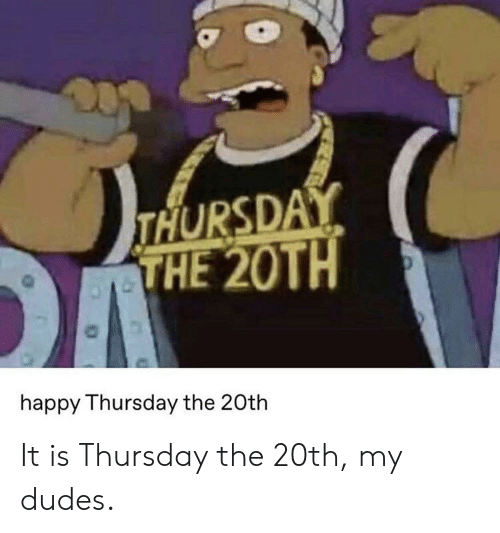 Reddit, Happy, and Happy Thursday: THURSDAY  THE 20TH  happy Thursday the 20th It is Thursday the 20th, my dudes.