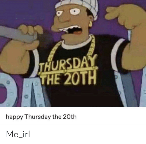 Happy, Irl, and Me IRL: THURSDAY  THE 20TH  happy Thursday the 20th Me_irl