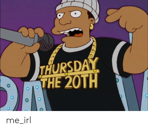 Irl, Me IRL, and Thursday: THURSDAY  THE 20TH me_irl