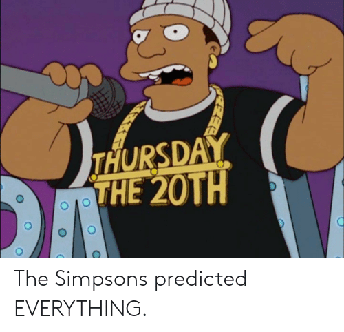The Simpsons, The Simpsons, and Thursday: THURSDAY  THE 20TH The Simpsons predicted EVERYTHING.