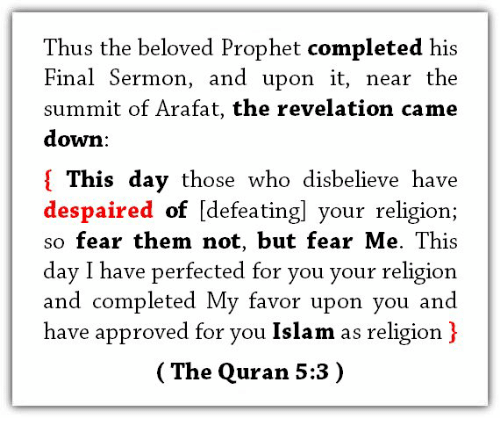 Islam, Quran, and Fear: Thus the beloved Prophet completed his  Final Sermon, and upon it, near the  summit of Arafat, the revelation came  down:  { This day those who disbelieve have  despaired of idefeatingl your religion;  so fear them not, but fear Me. This  day I have perfected for you your religion  and completed My favor upon you and  have approved for you Islam as religion )  (The Quran 5:3)