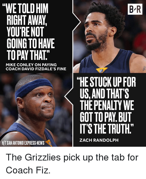 """Memphis Grizzlies, News, and Zach Randolph: thWETOLDHIM  RIGHT AWA,  YOUR NOT  MIKE CONLEY ON PAYING  COACH DAVID FIZDALE'S FINE  HITSANANTONIO EXPRESS NEWS  BR  """"HE STUCK UP FOR  US AND THAT'S  THE PENALTY WE  GOTTOPAN BUT  ITS THE TRUTH""""  ZACH RANDOLPH The Grizzlies pick up the tab for Coach Fiz."""