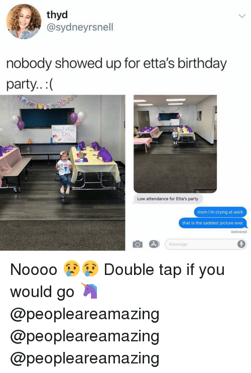 Birthday, Crying, and Memes: thyd  @sydneyrsnell  nobody showed up for etta's birthday  party..:(  Low attendance for Etta's party  mom i'm crying at work  that is the saddest picture ever  Delivered  Message Noooo 😢😢 Double tap if you would go 🦄 @peopleareamazing @peopleareamazing @peopleareamazing