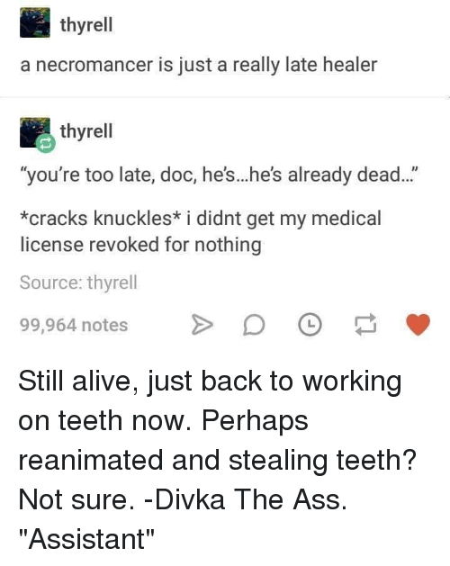 "Alive, Ass, and DnD: thyrell  a necromancer is just a really late healer  thyrell  ""you're too late, doc, he's...he's already dead...""  *cracks knuckles* i didnt get my medical  license revoked for nothing  Source: thyrell  99,964 notesDO Still alive, just back to working on teeth now. Perhaps reanimated and stealing teeth? Not sure. -Divka The Ass. ""Assistant"""