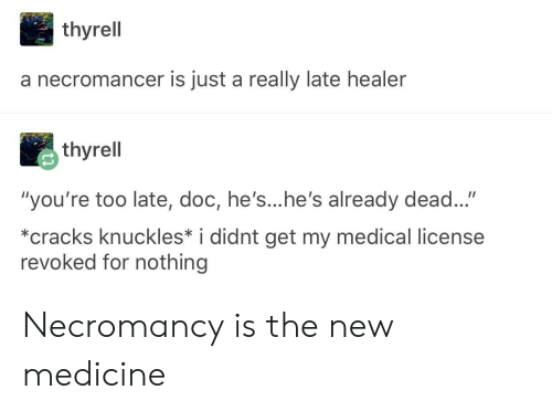 """Medicine, Healer, and Medical: thyrell  a necromancer is just a really late healer  thyrell  """"you're too late, doc, he's...he's already dead...""""  *cracks knuckles* i didnt get my medical license  revoked for nothing Necromancy is the new medicine"""