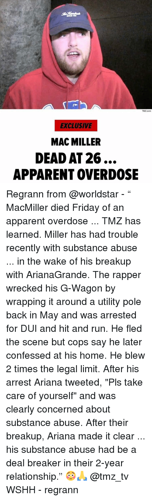 "Friday, Mac Miller, and Memes: ThZ.com  EXCLUSIVE  MAC MILLER  DEAD AT 26...  APPARENT OVERDOSE Regrann from @worldstar - "" MacMiller died Friday of an apparent overdose ... TMZ has learned. Miller has had trouble recently with substance abuse ... in the wake of his breakup with ArianaGrande. The rapper wrecked his G-Wagon by wrapping it around a utility pole back in May and was arrested for DUI and hit and run. He fled the scene but cops say he later confessed at his home. He blew 2 times the legal limit. After his arrest Ariana tweeted, ""Pls take care of yourself"" and was clearly concerned about substance abuse. After their breakup, Ariana made it clear ... his substance abuse had be a deal breaker in their 2-year relationship."" 😳🙏 @tmz_tv WSHH - regrann"