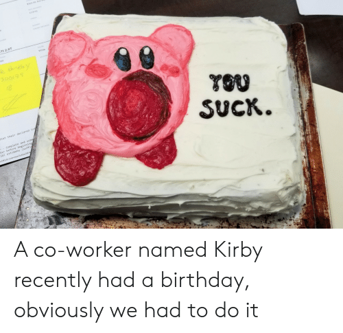 Birthday, White, and Kirby: TI 2.0T  White  YOO  SUCK  that their declared in  Complete and subm  ter before beginning  ial estimate (suffi A co-worker named Kirby recently had a birthday, obviously we had to do it