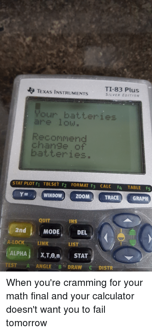 Fail, Calc, and Calculator: TI-83 Plus  TEXAS INSTRUMENTS  SILVER EDITION  our  ommend  ise o  STAT PLOT F1 TBLSET F2 FORMAT F3 CALC F4 TABLE F5  SY D WINDOW) ZOOMA TRACE GRAPH  QUIT  INS  2nd  MODE  DEL  A-LOCK LINK  LIST  ALPHA  X,T,0, n  ,l STAT  TEST A ANGLE  B DRAW C DISTR