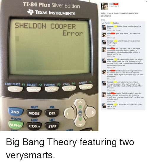 "Driving, Funny, and Lol: TI-84 Plus Silver Edition  N TEXAS INSTRUMENTS  SHELDON COOPER  Error  STAT PLOT F1 TBLSET F  FORMAT F3 F4 TABLE F5  CALC QUIT  INS  2ND  MODE  DEL  LINK  X,Ten STAT  DISTR  Bob  9 hours ago.  Haha... Iguess Sheldon was too smart for the  calculator  Franklin  likes this  Franklin  Sheldon Cooper would probs call it a  TI-84  9 hours ago Edited  Bob xp  us, silver edition. Do u even watch  bbt?  9 hours ago  Franklin  watch it religously, since i am not  actally religous  9 hours ago  Bob Well if you were a real atheist like me  e you would know sheldon does not approve of  associating tv with useless bullshit like religion. -1  bazinga point for you  9 hours ago  Franklin  can iget that point back? i just bought  a new bumper sticker that says ""How's my driving?  BAZINGA. I don't care, three people commented on it  inside pizza hutt yesterday  8 hours ago  Bob lol its funny because the great sheldor is  too evolved to drive, a real fan would know that  dumbass, maybe ill give you the point if you can name  that episode  8 hours ago  Franklin  Lucid Alternative where he says  driving is too plebian. id tell you the minute of the  episode like Sheldon would, but havent seen it for a  few weeks  8 hours ago  Bob close it's Euclid Alternative  according  e to the roommate agreement pg, 36 i think that's  enough to earn your point back, what's your total score  up to this point?  8 hours ago  Franklin  3,1415 whats yours? BAZINGA! i dont  care, 4, 1415  8 hours ago"