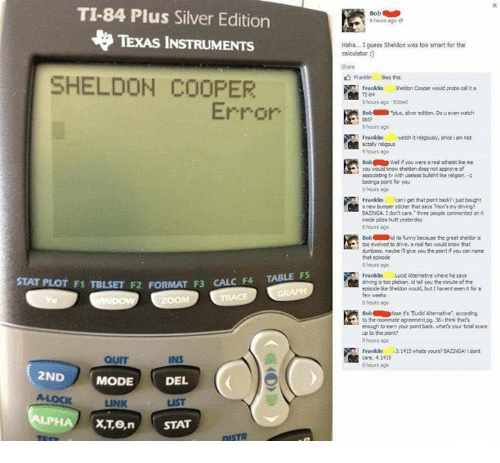 """Driving, Funny, and Pizza: TI-84 Plus Silver Edition  TEXAS INSTRUMENTS  SHELDON COOPER  Error  STAT TABLE FS  PLOT F1  TBLSET F2 FORMAT F3 CALC F4  QUIT  INS  2ND  MODE  DEL  STAT  Bob  9 hours ago  Haha... I guess Sheldon was too smart for the  calculator  Frankin Noes this.  Franklin  Sheldon Cooper would probs calita  9 hours ago Edited  Bob  """"plus, siveredson, Douenten watch  9 hours ago  actaly religous  Bob D  Welif you were area atheist lie me  you woud know sheldon does not approve of  associating with useless bulohtlike relgion, -1  baanga point for you  Franklin. can get that point back? ixastbought  bumper socker that says How's my driving?  BAZDNGA. I don't care."""" three people commented  inside pizza hutt yesterday  Bob Holl  its funny because the great theldor is  dumbass. maybe give you the point if you can name  8 hours ago  Franklin  Lucid Alternative where he says  diving is too plebian. id tel you the minute ofthe  episode ike Sheldon would, but Ihaventseenit for a  8 hours ago  Bob dose  it's Todd Atemative"""" according  enough to earn your point back, what's your total score  up to this point?  hours ago  Franklin 31415 whats yours? BAZINGA dont  care 4.1415  8 hours ago"""