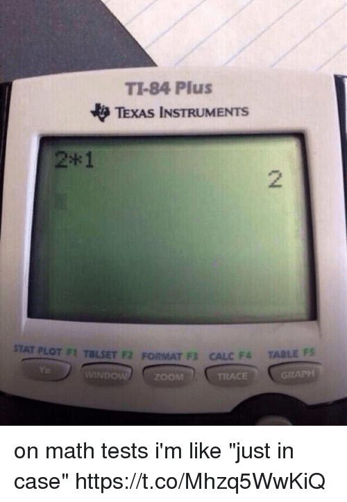 "Memes, Zoom, and Calc: TI-84 Plus  TEXAS INSTRUMENTS  2*1  2  STAT PLOT FI TBLSET F2 FORMAT F CALC F  TABL  FS  Y.  ZOOM on math tests i'm like ""just in case"" https://t.co/Mhzq5WwKiQ"