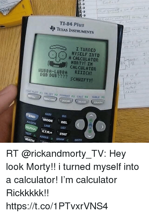 Memes, Zoom, and Calculator: TI-84 Plus  TEXAS INSTRUMENTS  I TURNED  MYSELF INTO  CALCULATOR  MORTY! IH  CALCULATOR  HUBBR-LUBEA RIIICK  DUE DUE??? SCHIIFTY!  utPur  ZOOM  GRAPH  TACK  ourr  ND MODE DEL  INS  A-LOCK  LIST  .XTO.n .STAT  ANGLE DRAW C DISTR  TEST A  MATH RT @rickandmorty_TV: Hey look Morty!! i turned myself into a calculator!  I'm calculator Rickkkkk!! https://t.co/1PTvxrVNS4