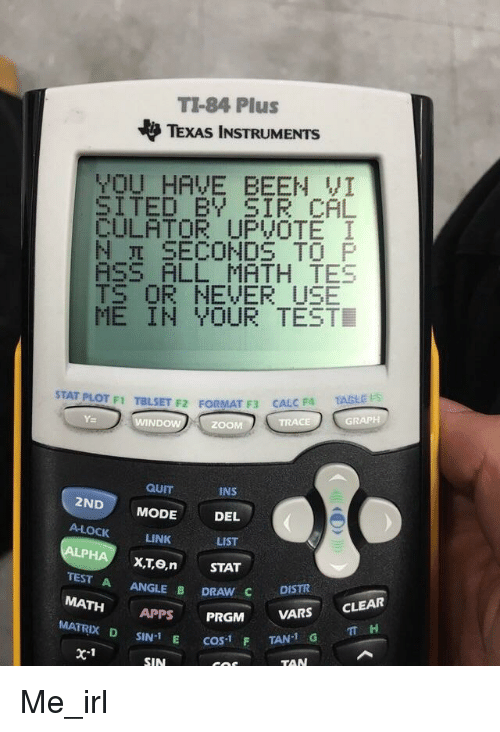 Ass, Zoom, and Apps: TI-84 Plus  TEXAS INSTRUMENTS  OU HAVE BEEN VI  SITED BY SIR CAL  CULATOR UPVOTE I  N SECONDS TO P  ASS ALL MATH TES  TS OR NEVER USE  ME IN YOUR TEST  STAT PLOT F1 TBLSET F2 ForMAT t  F3 CALC F4 GRAPH  TRACE  ND  ZOOM  QUIT  INS  2ND  MODE  DEL  A-LOCK  LINK  LIST  STAT  TEST A  ANGLE B  DRAW C  DISTR  MATH  PRGM  VARS  CLEAR  APPS  MATRIX D E cas-1 F SIN-1  x 1  SIN  TAN-1 G  TT H  TAN