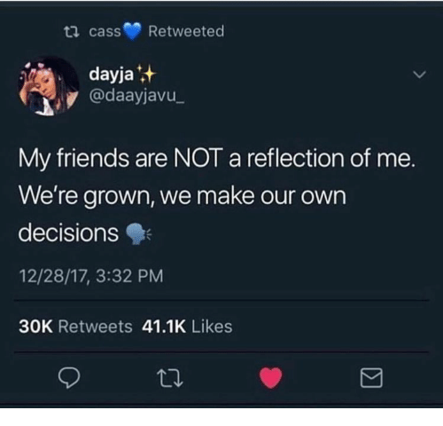 Friends, Decisions, and Reflection: ti cass Retweeted  dayja  @daayjavu  My friends are NOT a reflection of me.  We're grown, we make our own  decisions  12/28/17, 3:32 PM  30K Retweets 41.1K Likes  Σ