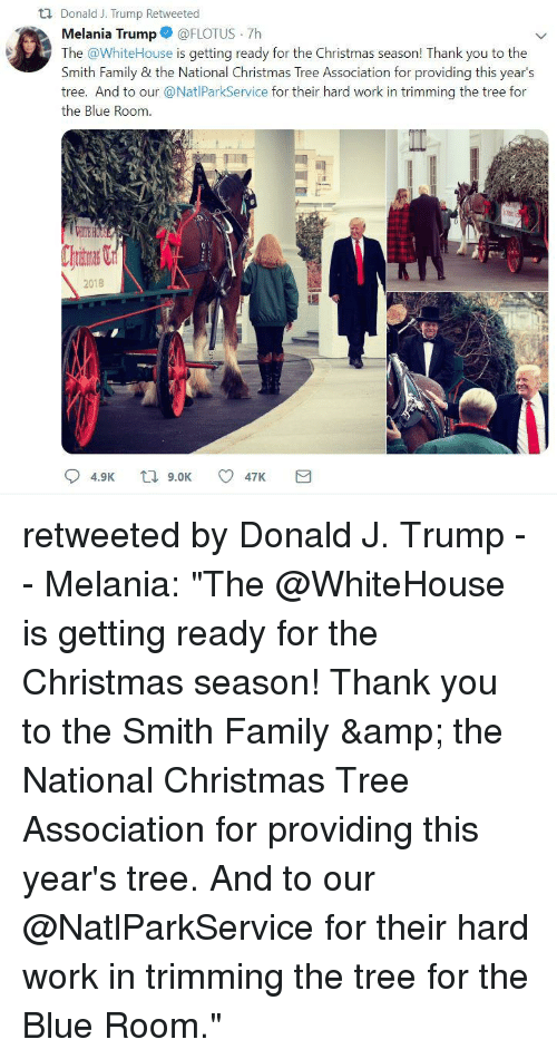 Christmas, Family, and Melania Trump: ti Donald J. Trump Retweeted  Melania Trump@FLOTUS 7h  The @WhiteHouse is getting ready for the Christmas season! Thank you to the  Smith Family & the National Christmas Tree Association for providing this years  tree. And to our @NatlParkService for their hard work in trimming the tree for  the Blue Room.  2018