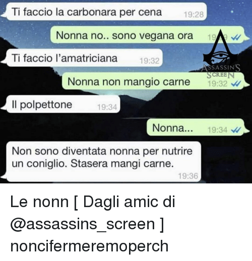Memes, 🤖, and Assassins: Ti faccio la carbonara per cena  19:28  Nonna no.. sono vegana ora  Ti faccio l'amatriciana 9:32  SSASSINS  SCREE  Nonna non mangio carne 9:32  Il polpettone 9:34  Nonna... 19:34 /  Non sono diventata nonna per nutrire  un coniglio. Stasera mangi carne  19:36 Le nonn [ Dagli amic di @assassins_screen ] noncifermeremoperch