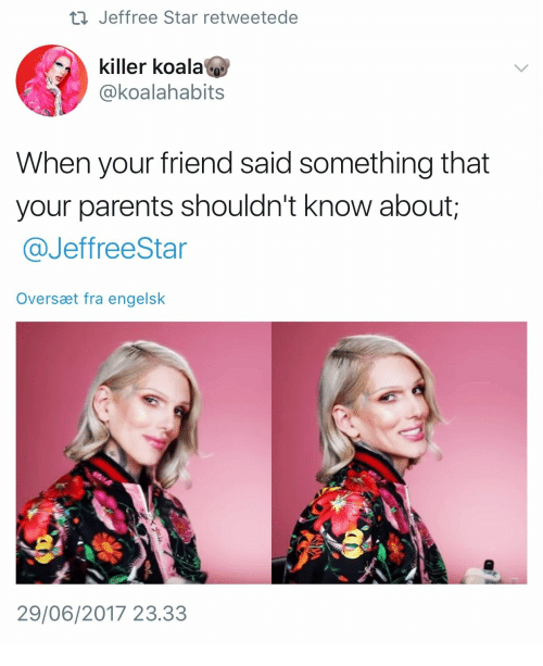 Parents, Star, and Jeffree Star: ti Jeffree Star retweetede  killer koala  @koalahabits  When your friend said something that  your parents shouldn't know about;  @JeffreeStar  Oversæt fra engelsk  29/06/2017 23.33