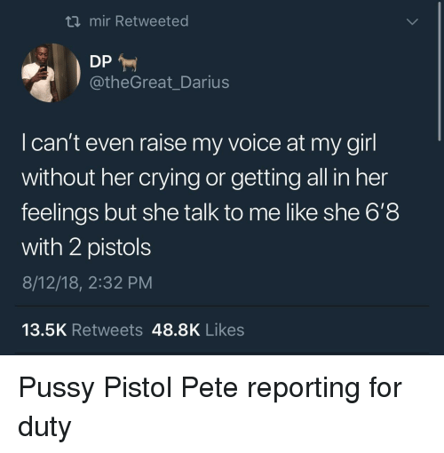 Crying, Girl, and Voice: ti mir Retweeted  @theGreat_Darius  l can't even raise my voice at my girl  without her crying or getting all in her  feelings but she talk to me like she 6'8  with 2 pistols  8/12/18, 2:32 PM  13.5K Retweets 48.8K Likes Pussy Pistol Pete reporting for duty