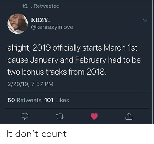 Alright, Don, and March: ti. Retweeted  KRZY  @kahrazyinlove  alright, 2019 officially starts March 1st  cause January and February had to be  two bonus tracks from 2018  2/20/19, 7:57 PM  50 Retweets 101 Likes It don't count