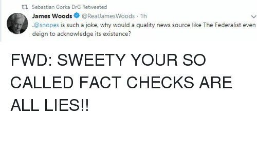 News, James Woods, and Forwardsfromgrandma: ti Sebastian Gorka DrG Retweeted  James Woods@RealJlamesWoods 1h  @snopes is such a joke, why would a quality news source like The Federalist even  deign to acknowledge its existence?