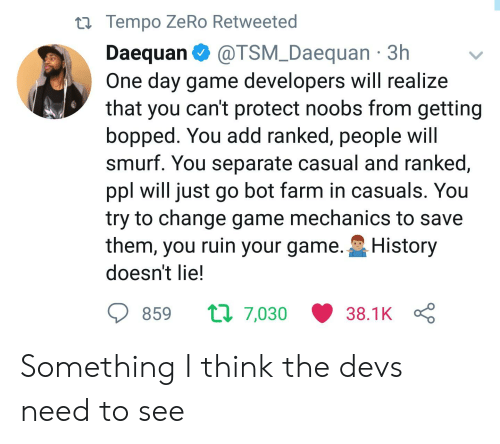 Zero, Game, and History: ti Tempo ZeRo Retweeted  Daequan@TSM_Daequan 3h  One day game developers will realize  that you can't protect noobs from getting  bopped. You add ranked, people Will  smurf. You separate casual and ranked,  ppl will just go bot farm in casuals. You  try to change game mechanics to save  them, you ruin your game. History  doesn't lie!  ס 859 7,030 38.1 KÇ Something I think the devs need to see