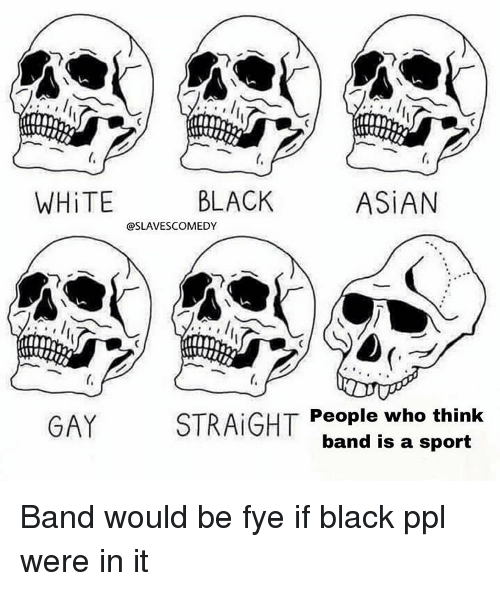 Asian, Fye, and Black: ti  WHİTE  BLACK  ASİAN  @SLAVESCOMEDY  GAY  STRAIGHT  People who think  band is a sport Band would be fye if black ppl were in it