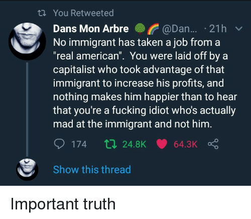"Fucking, Taken, and American: ti You Retweeted  Dans Mon Arbre @Dan... 21h  No immigrant has taken a job from a  ""real american"". You were laid off by a  capitalist who took advantage of that  immigrant to increase his profits, and  nothing makes him happier than to hear  that you're a fucking idiot who's actually  mad at the immigrant and not him  Show this thread Important truth"