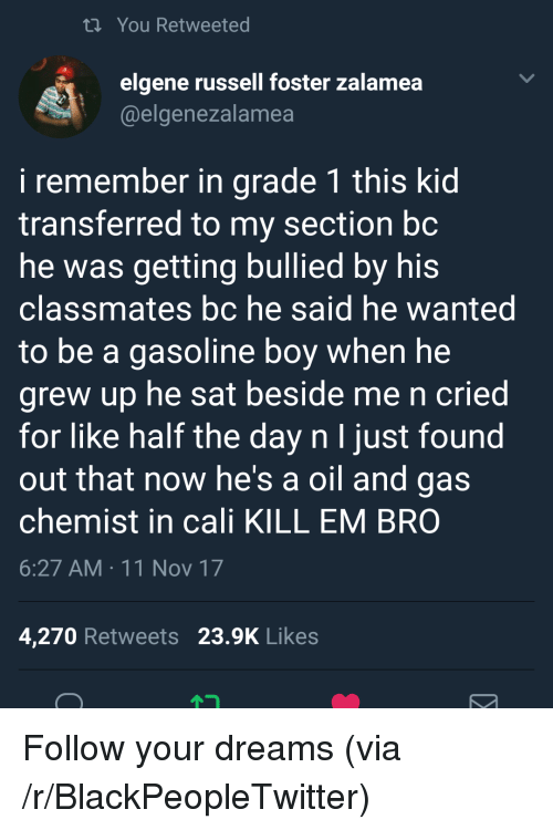 Blackpeopletwitter, Oil and Gas, and Chemist: ti You Retweeted  elgene russell foster zalamea  @elgenezalamea  i remember in grade 1 this kid  transferred to my section bc  he was getting bullied by his  classmates bc he said he wanted  to be a gasoline boy when he  grew up he sat beside me n cried  for like half the day n I just found  out that now he's a oil and gas  chemist in cali KILL EM BRO  6:27 AM 11 Nov 17  4,270 Retweets 23.9K Likes <p>Follow your dreams (via /r/BlackPeopleTwitter)</p>