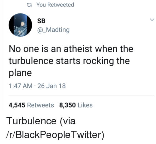 Blackpeopletwitter, Atheist, and One: ti You Retweeted  SB  @_Madting  No one is an atheist when the  turbulence starts rocking the  plane  1:47 AM 26 Jan 18  4,545 Retweets 8,350 Likes <p>Turbulence (via /r/BlackPeopleTwitter)</p>