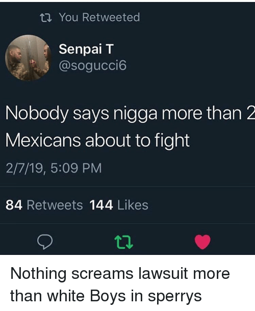 Funny, Senpai, and Sperrys: ti You Retweeted  Senpai T  @sogucci6  Nobody says nigga more than 2  Mexicans about to fight  2/7/19, 5:09 PM  84 Retweets 144 Likes  12 Nothing screams lawsuit more than white Boys in sperrys