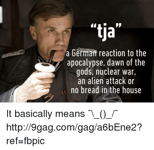 "9gag, Dank, and Alien: ""tia""  a German reaction to the  apocalypse, dawn of the  gods, nuclear war  an alien attack or  no bread in the house It basically means ¯\_(ツ)_/¯ http://9gag.com/gag/a6bEne2?ref=fbpic"