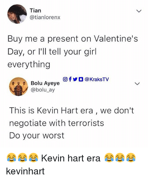 Kevin Hart, Memes, and Valentine's Day: Tian  @tianlorenx  Buy me a present on Valentine's  Day, or l'll tell your girl  everything  回f y O @ KraksTV  Bolu Ayeye  @bolu_ay  This is Kevin Hart era, we don't  negotiate with terrorists  Do your worst 😂😂😂 Kevin hart era 😂😂😂 kevinhart