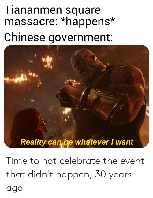 Chinese, History, and Square: Tiananmen square  massacre: *happens*  Chinese government:  ACUOAS  Reality can be whatever I want Time to not celebrate the event that didn't happen, 30 years ago