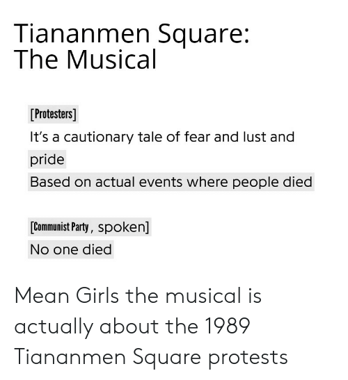 Girls, Party, and Reddit: Tiananmen Square:  The Musical  Protesters)  It's a cautionary tale of fear and lust and  pride  Based on actual events where people died  [Communist Party, spoken]  No one died Mean Girls the musical is actually about the 1989 Tiananmen Square protests