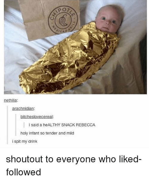 Memes, Mild, and 🤖: tic  nethilia:  arachnidian:  bitcheslovecereal.  I said a heALTHY SNACK REBECCA  holy infant so tender and mild  i spit my drink shoutout to everyone who liked-followed