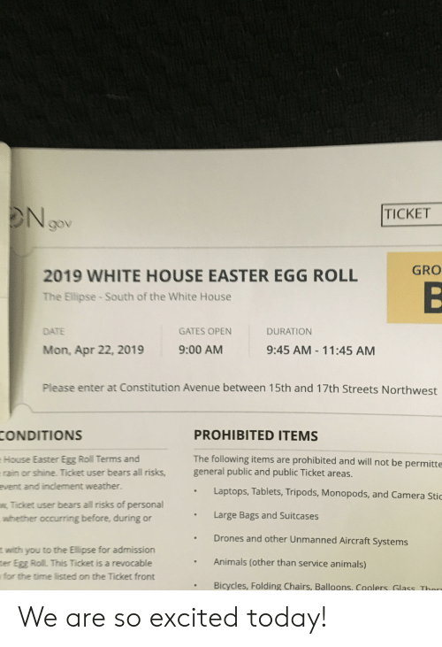 Animals, Easter, and Streets: TICKET  GRO  2019 WHITE HOUSE EASTER EGG ROLL  The Ellipse South of the White House  GATES OPEN  DATE  DURATION  9:45 AM-11:45 AM  9:00 AM  Mon, Apr 22, 2019  Please enter at Constitution Avenue between 15th and 17th Streets Northwest  PROHIBITED ITEMS  The following items are prohibited and will not be permitte  general public and public Ticket areas.  Laptops, Tablets, Tripods, Monopods, and Camera Stic  CONDITIONS  House Easter Egg Roll Terms and  rain or shine. Ticket user bears all risks,  event and indlement weather.  Ticket user bears all risks of personal  whether occurring before, during or  Large Bags and Suitcases  Drones and other Unmanned Aircraft Systems  Animals (other than service animals)  t with you to the Ellipse for admission  ter Egg Roll. This Ticket is a revocable  for the time listed on the Ticket front  . Bicycles, Folding Chairs, Balloons, Cgglers, Glass Thor We are so excited today!
