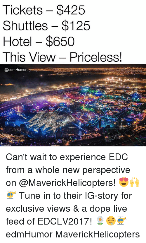 Dope, Hotel, and Live: Tickets $425  Shuttles $125  Hotel $650  This View Priceless!  @edm Humor Can't wait to experience EDC from a whole new perspective on @MaverickHelicopters! 😍🙌🚁 Tune in to their IG-story for exclusive views & a dope live feed of EDCLV2017! 🌼🤤🚁 edmHumor MaverickHelicopters