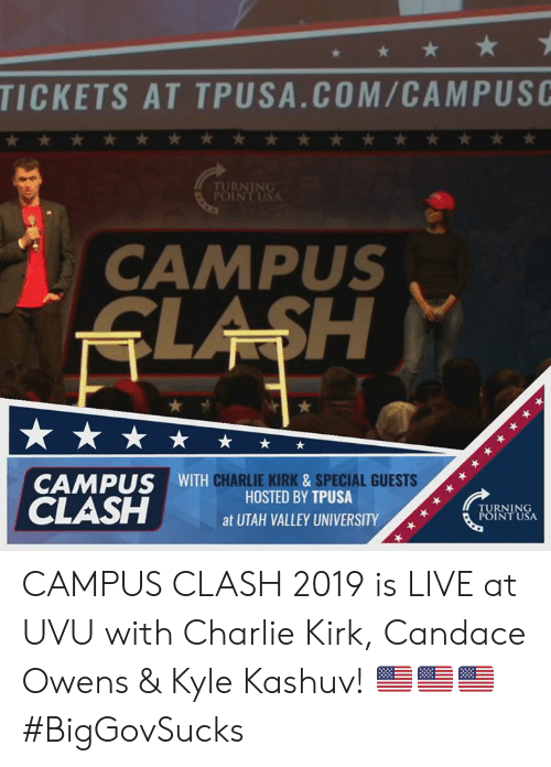 Charlie, Memes, and Live: TICKETS AT TPUSA.COM/CAMPUSC  CAMPUS  CAMPUS WITH  CHARLIE KIRK&SPECIAL GUESTS  HOSTED BY TPUSA  TURNING  POINT USA  atUTAH VALLEY UNIVERSITY/,  01 CAMPUS CLASH 2019 is LIVE at UVU with Charlie Kirk, Candace Owens & Kyle Kashuv! 🇺🇸🇺🇸🇺🇸 #BigGovSucks