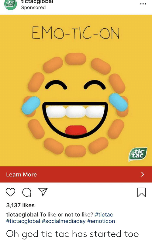 Emo, God, and Emoticon: tictacglobal  Sponsored  EMO-TIC-ON  tac  Learn More  3,137 likes  tictacglobal To like or not to like? #tictac  #tictacglobal #socialmediaday #emoticon  D Oh god tic tac has started too