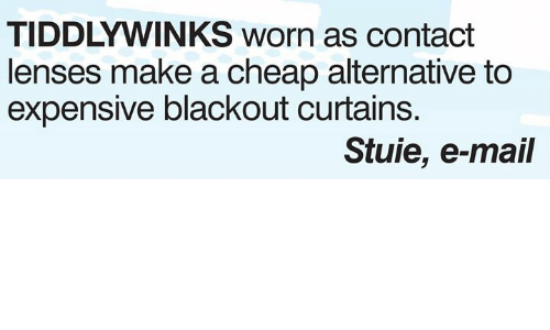 Memes, Curtains, and Mail: TIDDLYWINKS worn as contact  lenses make a cheap alternative to  expensive blackout curtains.  Stuie, e-mail