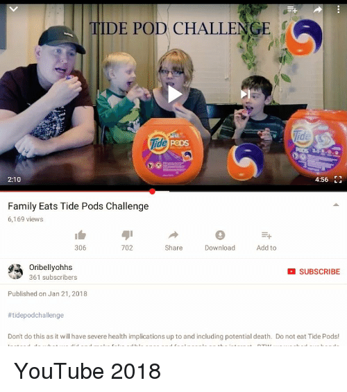 Family, youtube.com, and Death: TIDE POD CHALLENGE  Tide  PODS  2:10  4:56 1  Family Eats Tide Pods Challenge  6,169 views  306  702  Share  Download  Add to  Oribellyohhs  361 subscribers  SUBSCRIBE  Published on Jan 21, 2018  #tidepodchallenge  Don't do this as it will have severe health implications up to and including potential death. Do not eat Tide Pods!