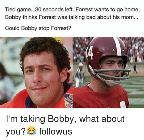 Bad, Memes, and Game: Tied game...30 seconds left. Forrest wants to go home,  Bobby thinks Forrest was talking bad about his mom...  Could Bobby stop Forrest? I'm taking Bobby, what about you?😂 followus