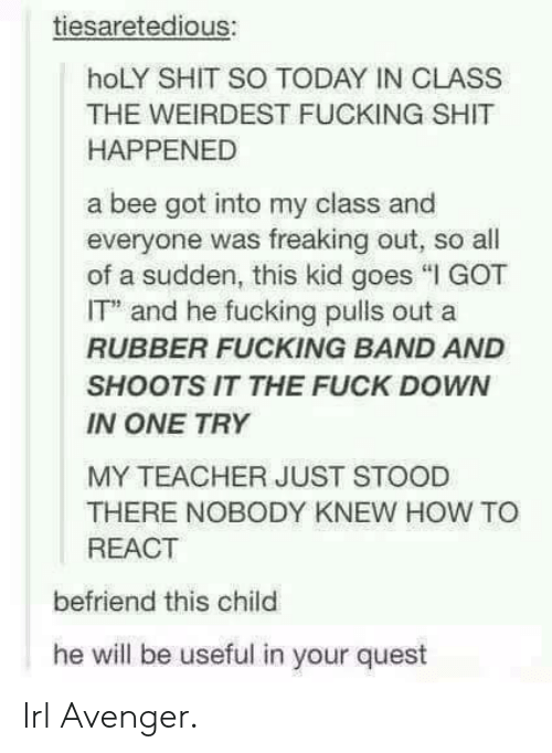 """Fucking, Shit, and Teacher: tiesaretedious:  hoLY SHIT SO TODAY IN CLASS  THE WEIRDEST FUCKING SHIT  HAPPENED  a bee got into my class and  everyone was freaking out, so al  of a sudden, this kid goes """"I GOT  IT and he fucking pulls out a  RUBBER FUCKING BAND AND  SHOOTS IT THE FUCK DOWN  IN ONE TRY  MY TEACHER JUST STOOD  THERE NOBODY KNEW HOW TO  REACT  befriend this child  he will be useful in your quest Irl Avenger."""