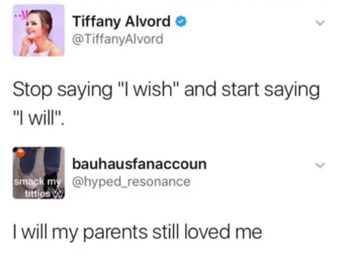 "Parents, Tiffany, and Will: Tiffany Alvord  TiffanyAlvord  Stop saying ""I wish"" and start saying  I will""  bauhausfanaccoun  @hyped_resonance  smack m  tittiesW  I will my parents still loved me"