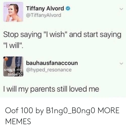 "Dank, Memes, and Parents: Tiffany Alvord  @TiffanyAlvord  Stop saying ""I wish'"" and start saying  ""I will"".  bauhausfanaccoun  @hyped resonance  smack m  I will my parents still loved me Oof 100 by B1ng0_B0ng0 MORE MEMES"