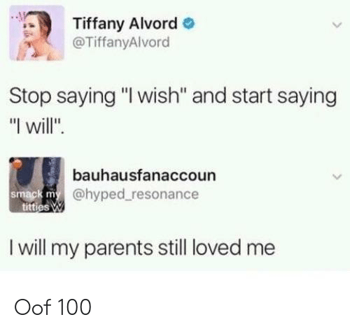 "Parents, Tiffany, and Will: Tiffany Alvord  @TiffanyAlvord  Stop saying ""I wish'"" and start saying  ""I will"".  bauhausfanaccoun  @hyped resonance  smack m  I will my parents still loved me Oof 100"