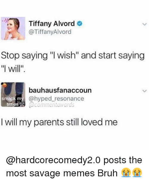 """Bruh, Memes, and Parents: Tiffany Alvord  @TiffanyAlvord  Stop saying """"l wish"""" and start saying  """"l will""""  bauhausfanaccoun  @hyped resonance  @commentawards  smack m  titties W  I will my parents still loved me @hardcorecomedy2.0 posts the most savage memes Bruh 😭😭"""