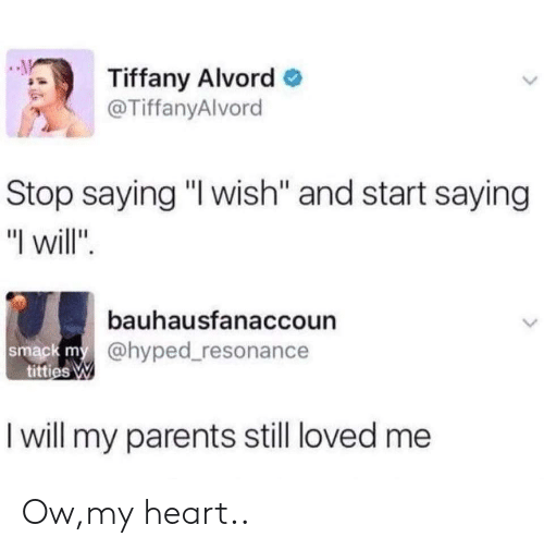 "Parents, Titties, and Heart: Tiffany Alvordo  @TiffanyAlvord  Stop saying ""I wish"" and start saying  ""I will  bauhausfanaccoun  ack my@hyped_resonance  titties W  I will my parents still loved me Ow,my heart.."