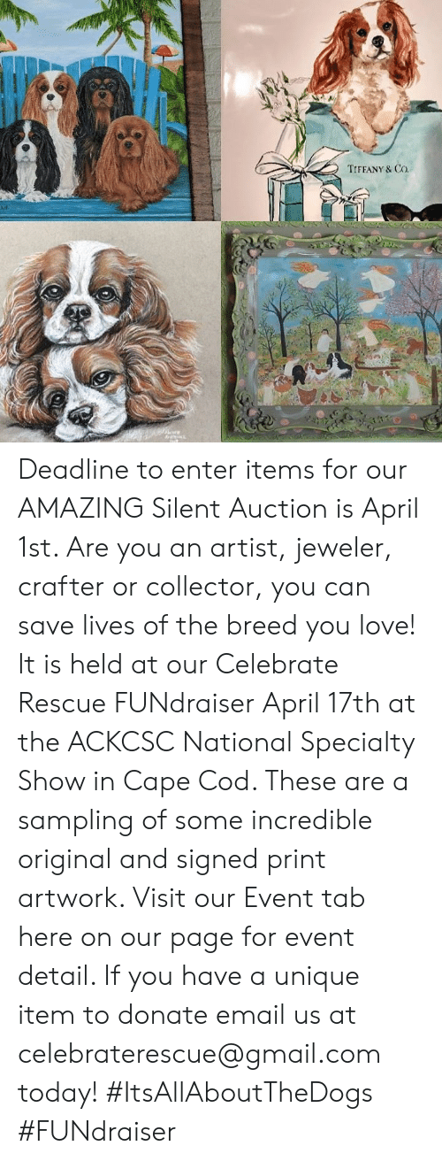 Love, Memes, and Email: TIFFANY & Co Deadline to enter items for our AMAZING Silent Auction is April 1st. Are you an artist, jeweler, crafter or collector, you can save lives of the breed you love! It is held at our Celebrate Rescue FUNdraiser April 17th at the ACKCSC National Specialty Show in Cape Cod. These are a sampling of some incredible original and signed print artwork. Visit our Event tab here on our page for event detail. If you have a unique item to donate email us at celebraterescue@gmail.com  today! #ItsAllAboutTheDogs #FUNdraiser